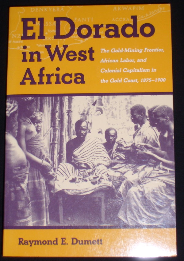 El Dorado in West Africa - The Gold-Mining Frontier, African Labor & Colonial Capitalism.....